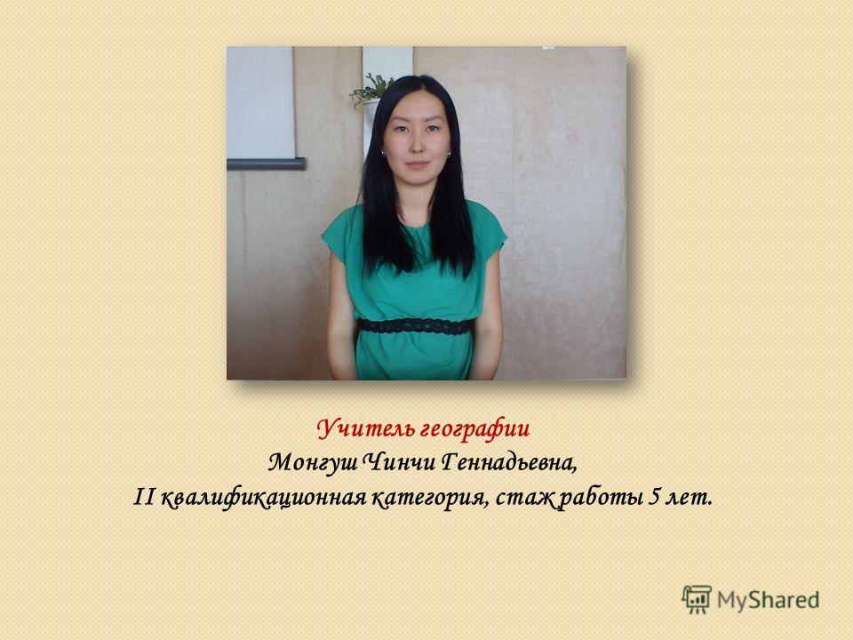 Учитель географии Монгуш Чинчи Геннадьевна, II квалификационная категория, стаж работы 5 лет.