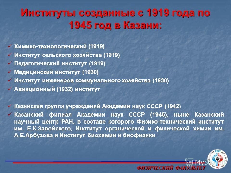 Институты созданные с 1919 года по 1945 год в Казани: Химико-технологический (1919) Институт сельского хозяйства (1919) Педагогический институт (1919) Медицинский институт (1930) Институт инженеров коммунального хозяйства (1930) Авиационный (1932) ин