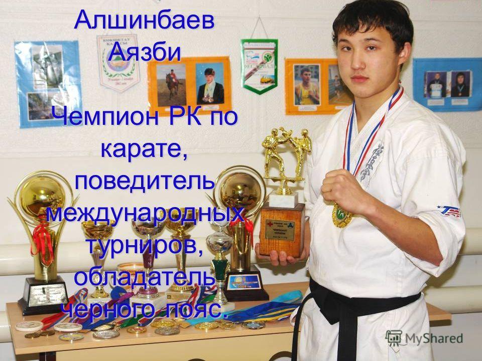 Алшинбаев Аязби Чемпион РК по карате, поведитель международных турниров, обладатель черного пояс.