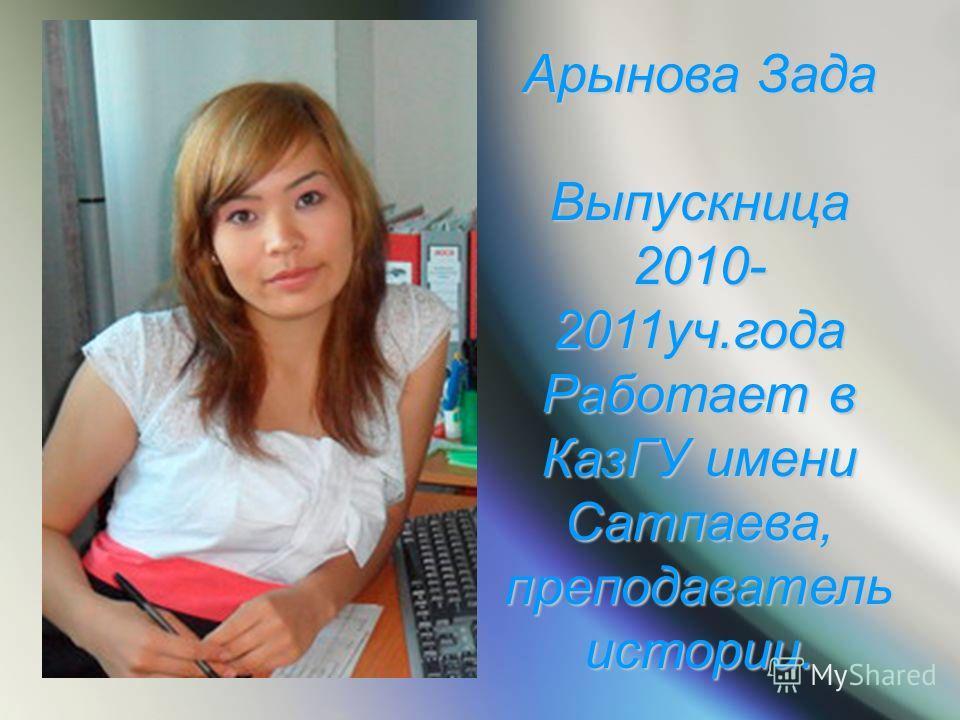 Арынова Зада Выпускница 2010- 2011уч.года Работает в КазГУ имени Сатпаева, преподаватель истории.