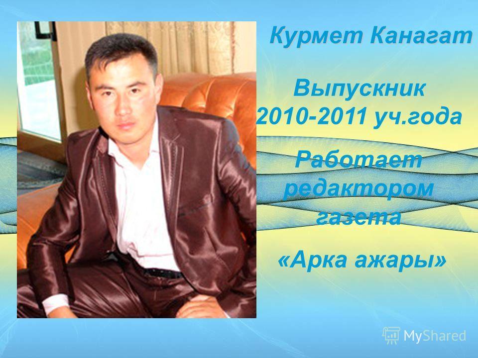 Курмет Канагат Выпускник 2010-2011 уч.года Работает редактором газета «Арка ажары»