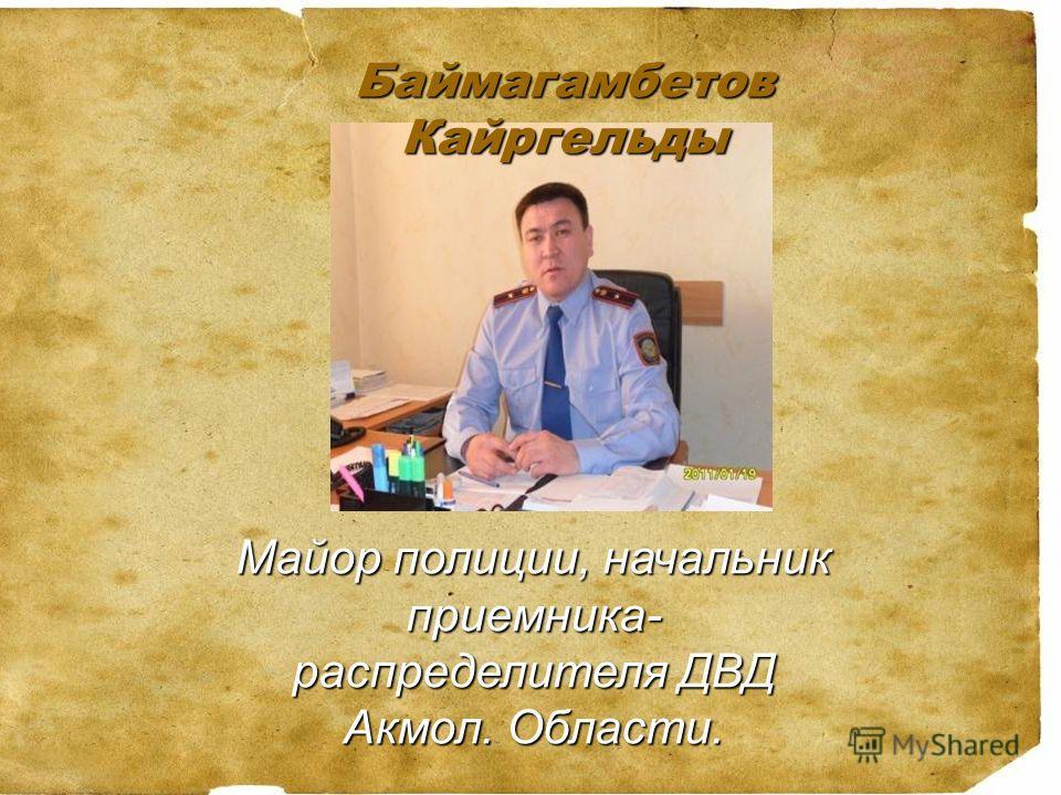 Баймагамбетов Кайргельды Майор полиции, начальник приемника- распределителя ДВД Акмол. Области.