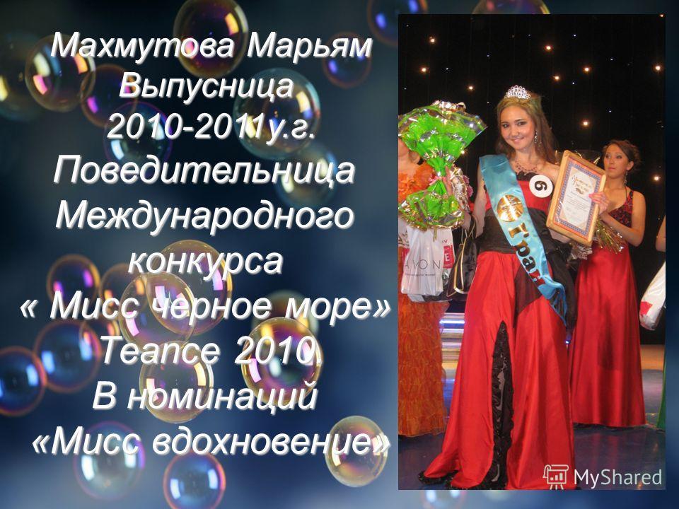 Махмутова Марьям Выпусница 2010-2011у.г. Поведительница Международного конкурса « Мисс черное море» Тeance 2010. В номинаций «Мисс вдохновение»