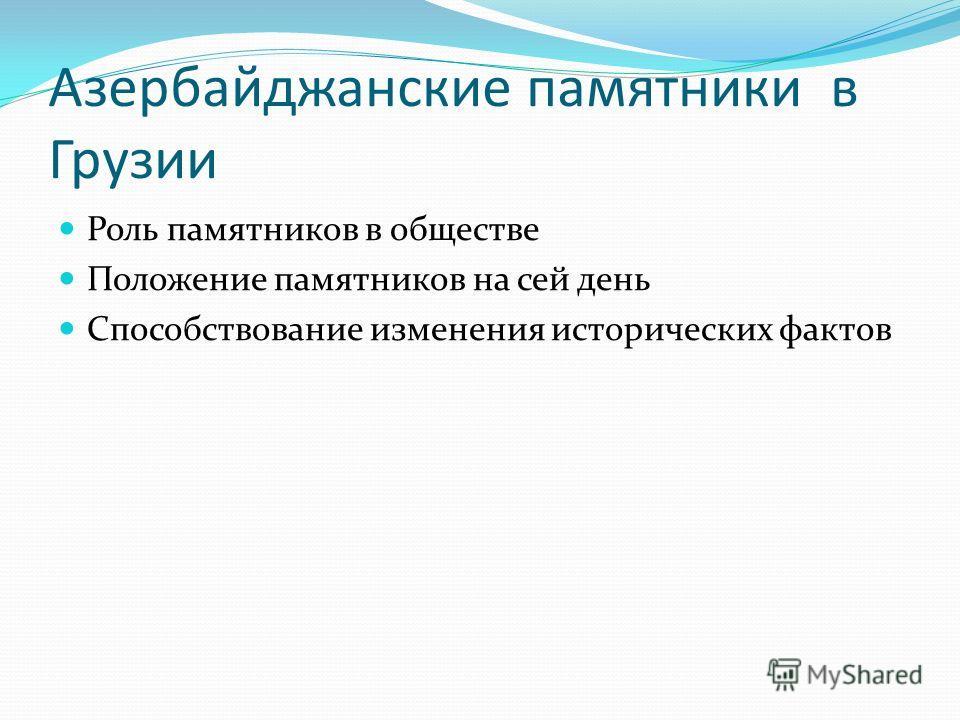 Азербайджанские памятники в Грузии Роль памятников в обществе Положение памятников на сей день Способствование изменения исторических фактов