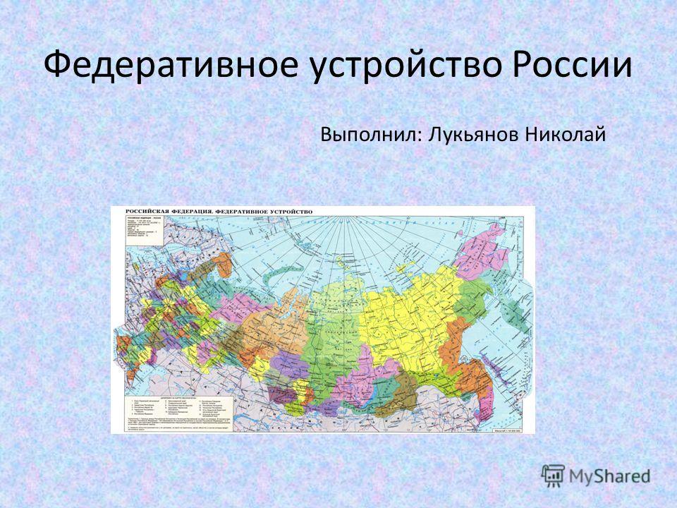 Федеративное устройство России Выполнил: Лукьянов Николай