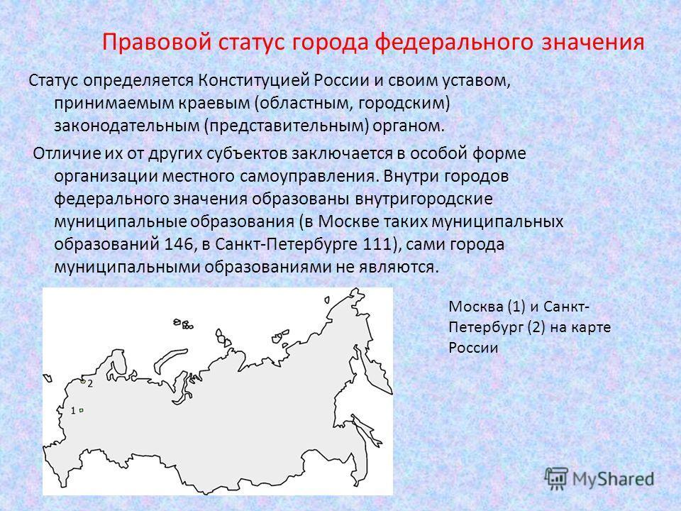 Статус определяется Конституцией России и своим уставом, принимаемым краевым (областным, городским) законодательным (представительным) органом. Отличие их от других субъектов заключается в особой форме организации местного самоуправления. Внутри горо