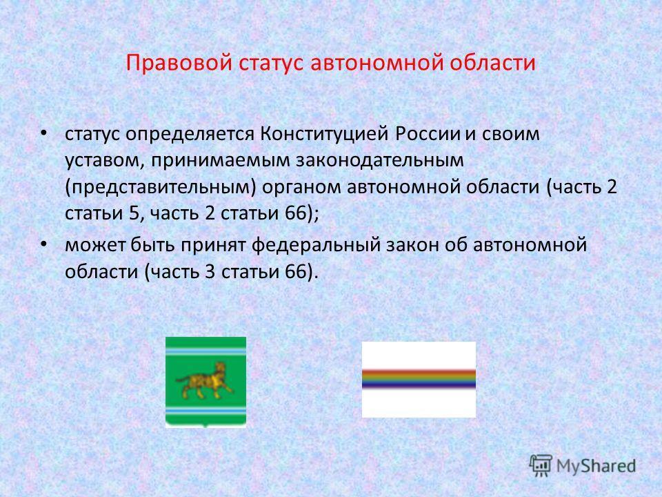 Правовой статус автономной области статус определяется Конституцией России и своим уставом, принимаемым законодательным (представительным) органом автономной области (часть 2 статьи 5, часть 2 статьи 66); может быть принят федеральный закон об автоно
