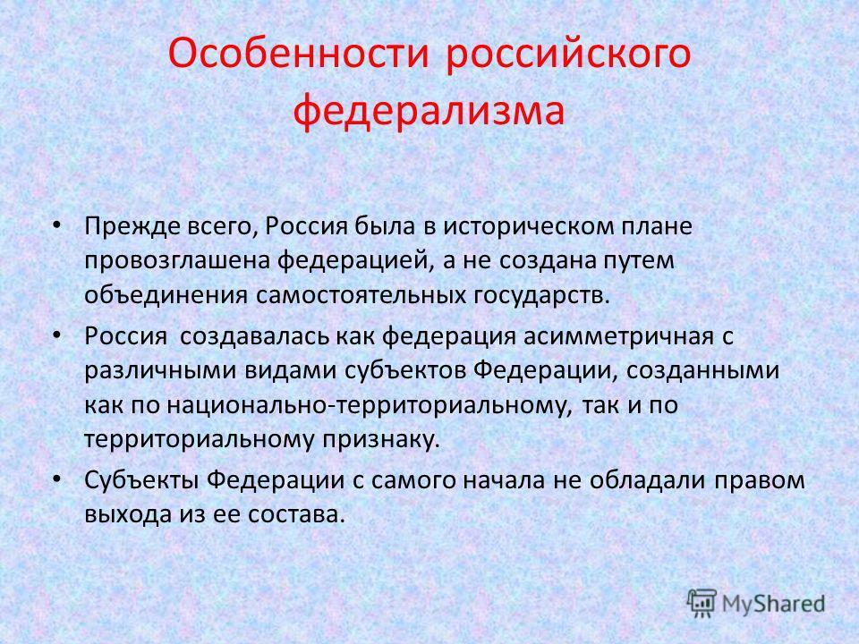 Особенности российского федерализма Прежде всего, Россия была в историческом плане провозглашена федерацией, а не создана путем объединения самостоятельных государств. Россия создавалась как федерация асимметричная с различными видами субъектов Федер