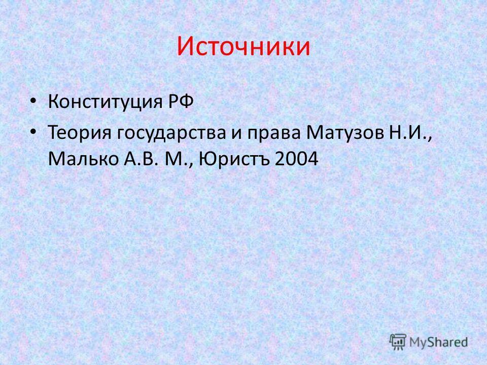 Источники Конституция РФ Теория государства и права Матузов Н.И., Малько А.В. М., Юристъ 2004