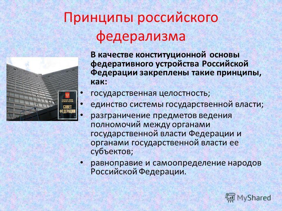 Принципы российского федерализма В качестве конституционной основы федеративного устройства Российской Федерации закреплены такие принципы, как: государственная целостность; единство системы государственной власти; разграничение предметов ведения пол
