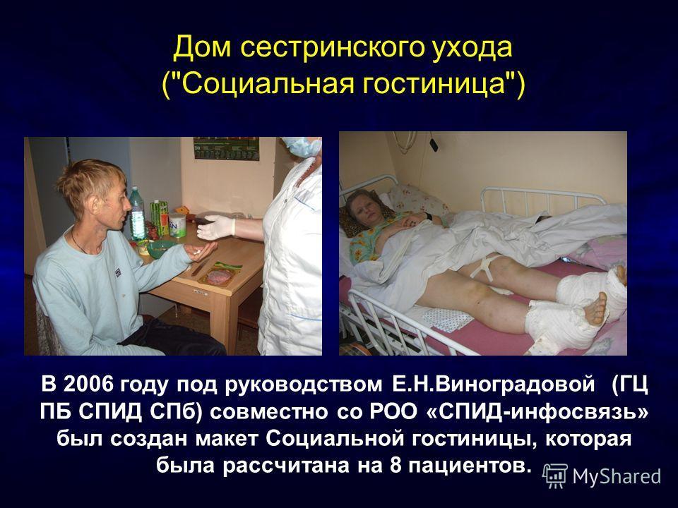 Дом сестринского ухода (Социальная гостиница) В 2006 году под руководством Е.Н.Виноградовой (ГЦ ПБ СПИД СПб) совместно со РОО «СПИД-инфосвязь» был создан макет Социальной гостиницы, которая была рассчитана на 8 пациентов.