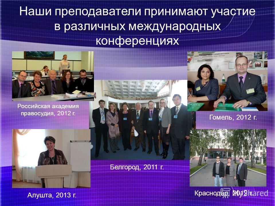 Наши преподаватели принимают участие в различных международных конференциях Российская академия правосудия, 2012 г. Гомель, 2012 г. Белгород, 2011 г. Алушта, 2013 г. Краснодар, 2012 г.