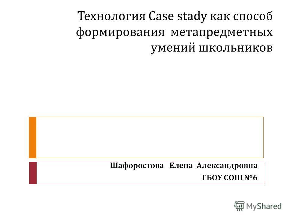 Технология Case stady как способ формирования метапредметных умений школьников Шафоростова Елена Александровна ГБОУ СОШ 6