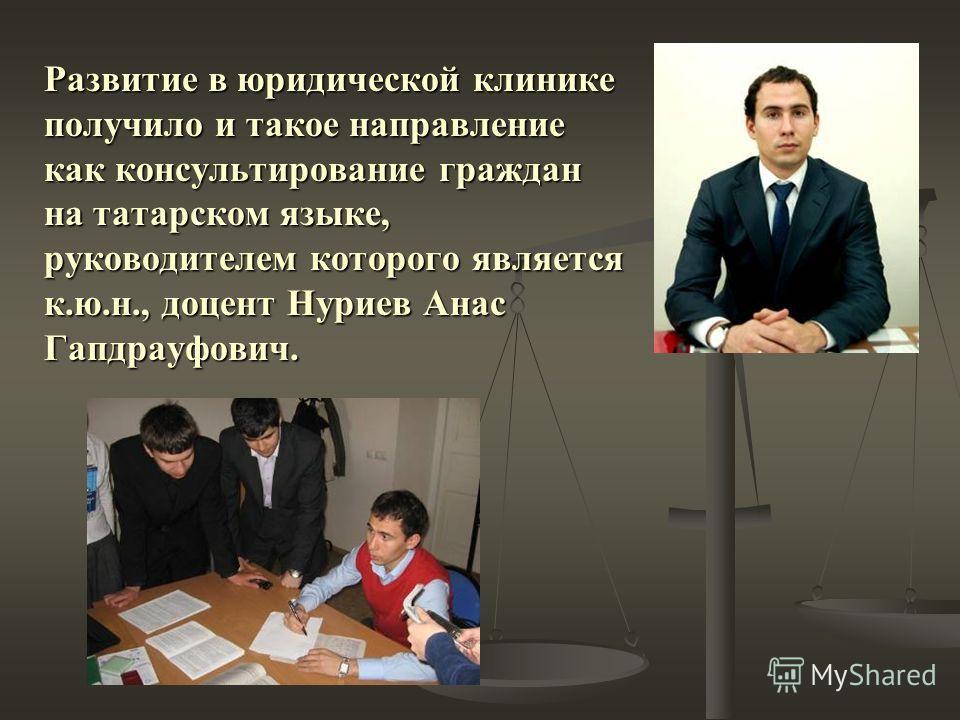 Развитие в юридической клинике получило и такое направление как консультирование граждан на татарском языке, руководителем которого является к.ю.н., доцент Нуриев Анас Гапдрауфович.