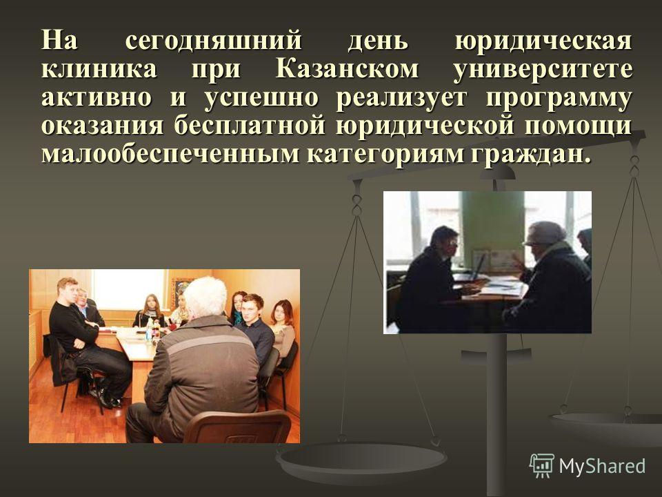 На сегодняшний день юридическая клиника при Казанском университете активно и успешно реализует программу оказания бесплатной юридической помощи малообеспеченным категориям граждан.