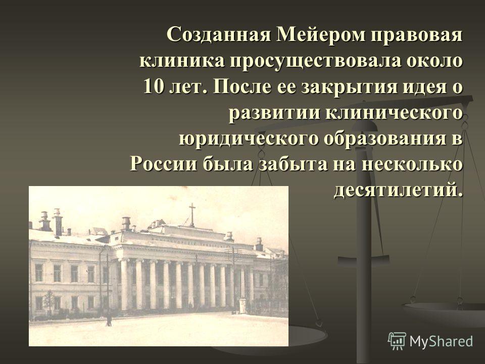 Созданная Мейером правовая клиника просуществовала около 10 лет. После ее закрытия идея о развитии клинического юридического образования в России была забыта на несколько десятилетий.