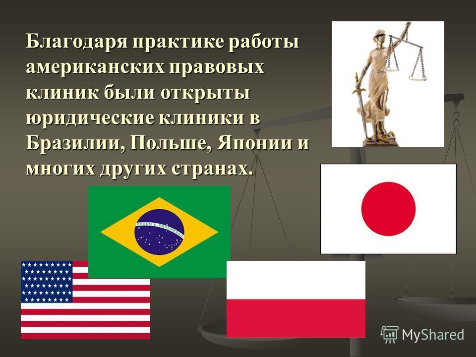 Благодаря практике работы американских правовых клиник были открыты юридические клиники в Бразилии, Польше, Японии и многих других странах.