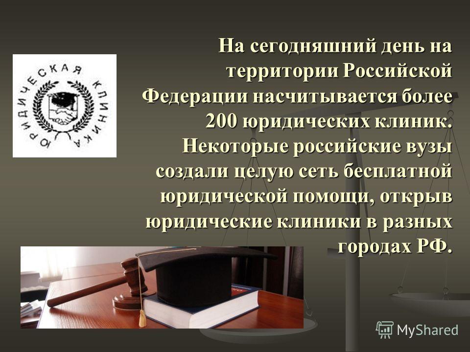 На сегодняшний день на территории Российской Федерации насчитывается более 200 юридических клиник. Некоторые российские вузы создали целую сеть бесплатной юридической помощи, открыв юридические клиники в разных городах РФ.