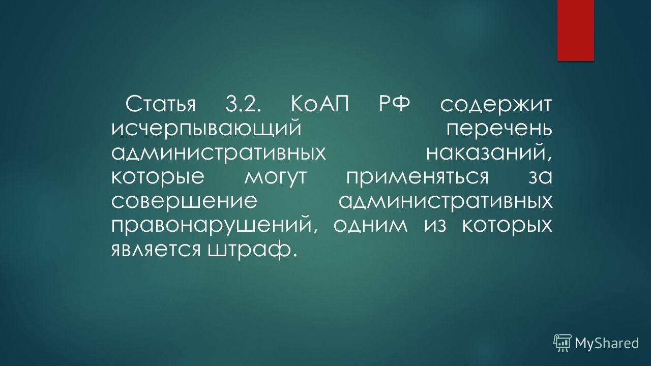 Статья 3.2. КоАП РФ содержит исчерпывающий перечень административных наказаний, которые могут применяться за совершение административных правонарушений, одним из которых является штраф.