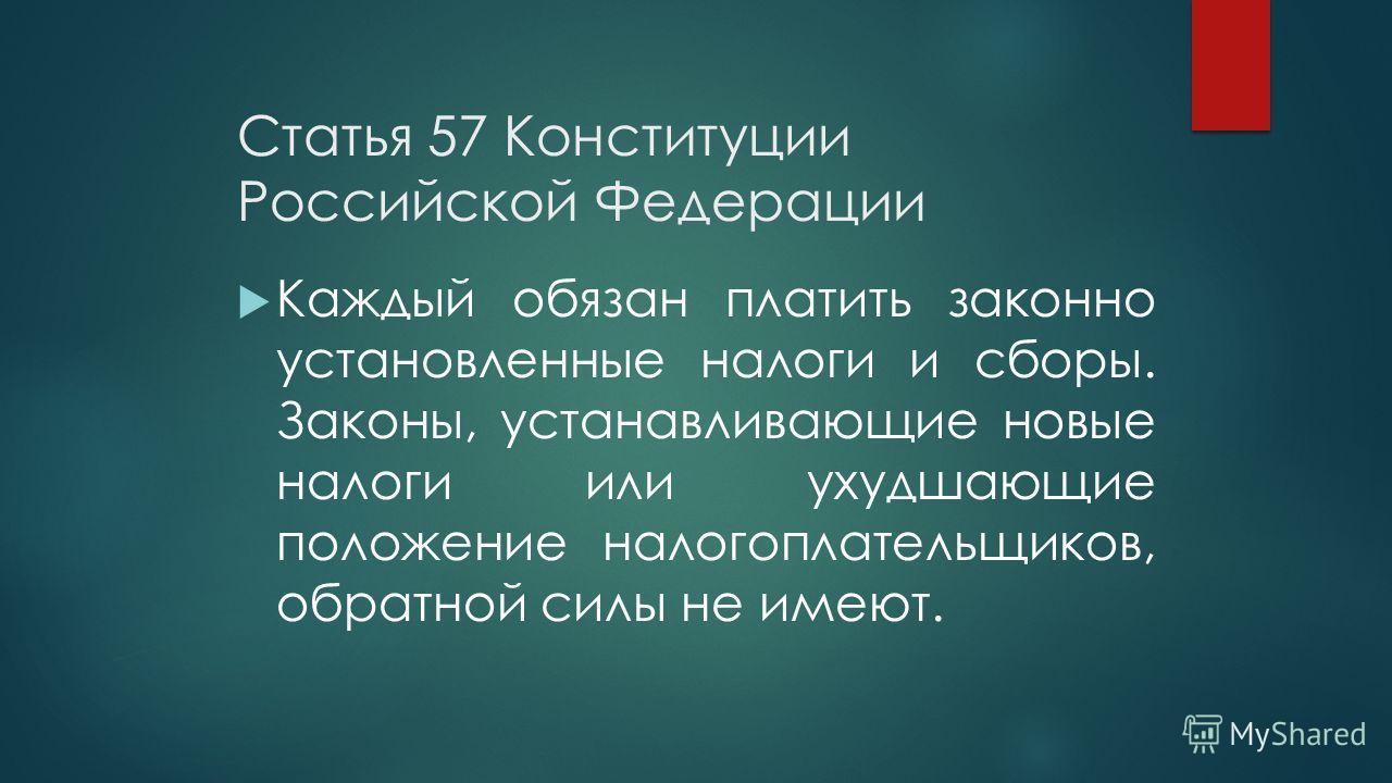 Статья 57 Конституции Российской Федерации Каждый обязан платить законно установленные налоги и сборы. Законы, устанавливающие новые налоги или ухудшающие положение налогоплательщиков, обратной силы не имеют.