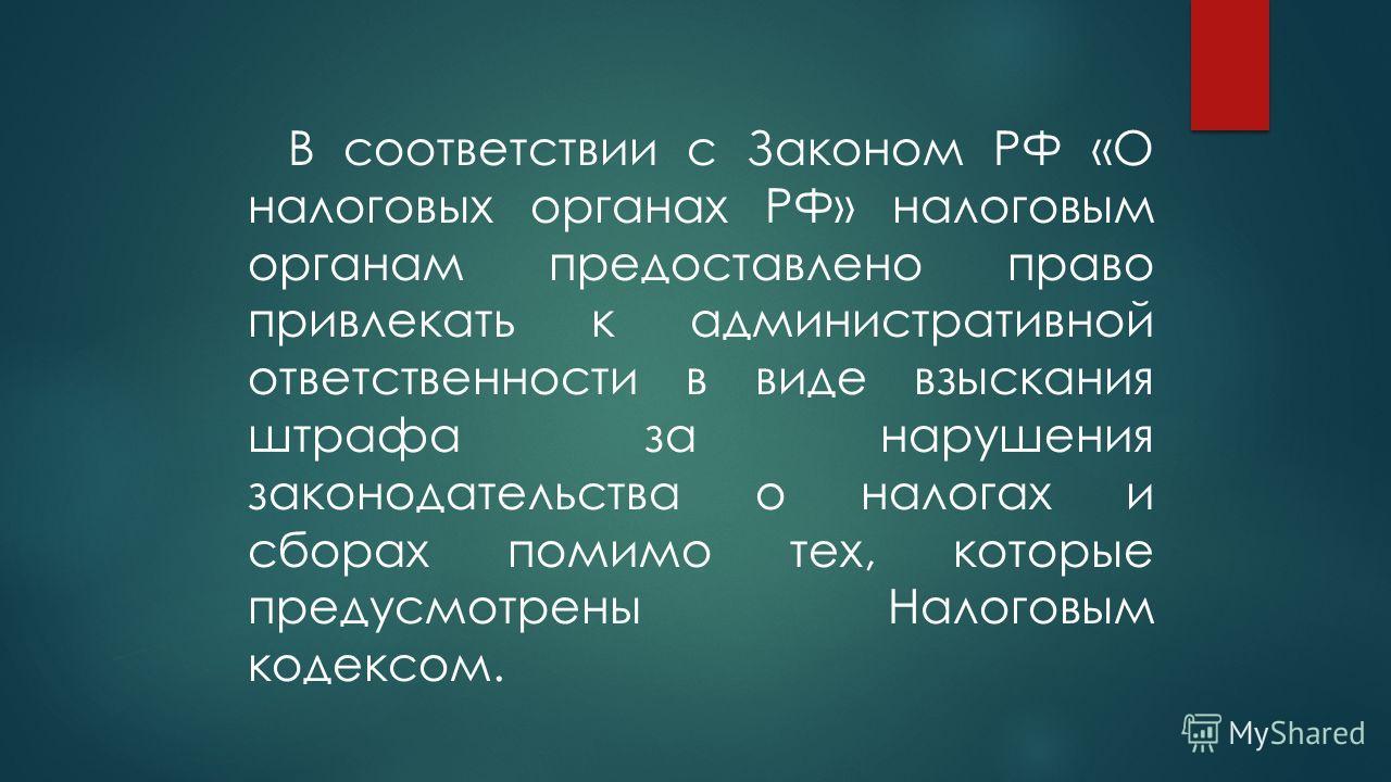 В соответствии с Законом РФ «О налоговых органах РФ» налоговым органам предоставлено право привлекать к административной ответственности в виде взыскания штрафа за нарушения законодательства о налогах и сборах помимо тех, которые предусмотрены Налого