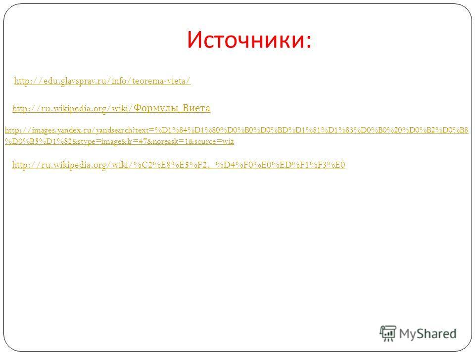 Источники : http://ru.wikipedia.org/wiki/ Формулы_Виета http://images.yandex.ru/yandsearch?text=%D1%84%D1%80%D0%B0%D0%BD%D1%81%D1%83%D0%B0%20%D0%B2%D0%B8 %D0%B5%D1%82&stype=image&lr=47&noreask=1&source=wiz http://ru.wikipedia.org/wiki/%C2%E8%E5%F2,_%