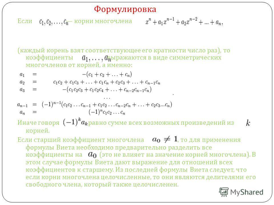 Если корни многочлена ( каждый корень взят соответствующее его кратности число раз ), то коэффициенты выражаются в виде симметрических многочленов от корней, а именно : Иначе говоря равно сумме всех возможных произведений из корней. Если старший коэф