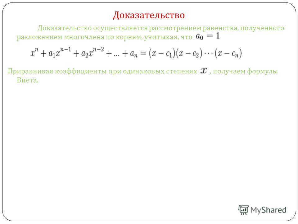 Доказательство Доказательство осуществляется рассмотрением равенства, полученного разложением многочлена по корням, учитывая, что Приравнивая коэффициенты при одинаковых степенях, получаем формулы Виета.