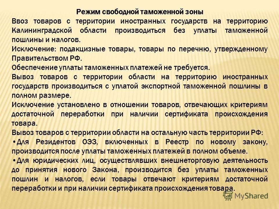 Режим свободной таможенной зоны Ввоз товаров с территории иностранных государств на территорию Калининградской области производиться без уплаты таможенной пошлины и налогов. Исключение: подакцизные товары, товары по перечню, утвержденному Правительст