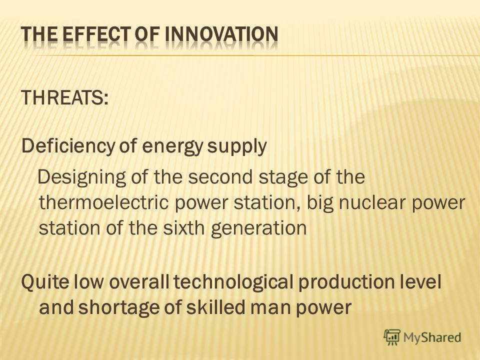 THREATS: Deficiency of energy supply Designing of the second stage of the thermoelectric power station, big nuclear power station of the sixth generation Quite low overall technological production level and shortage of skilled man power