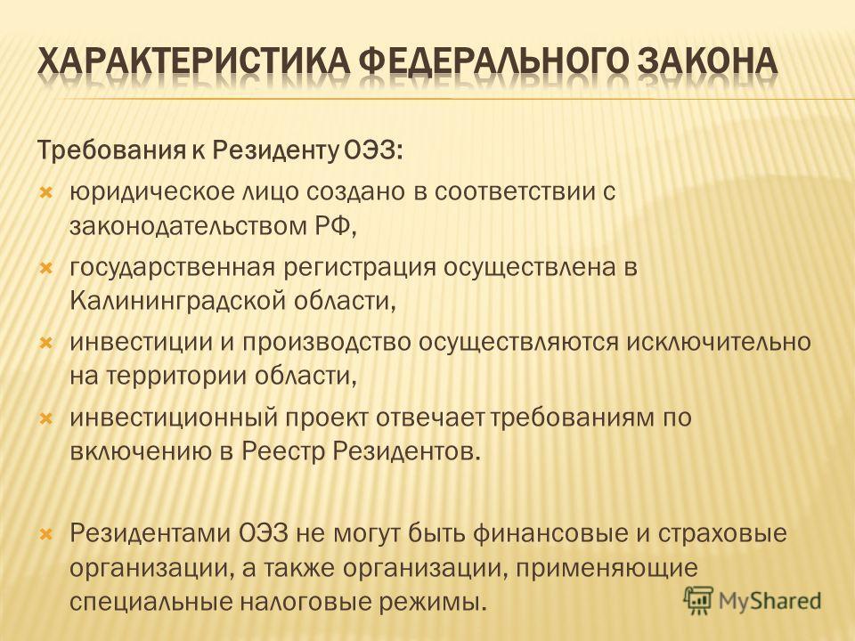 Требования к Резиденту ОЭЗ: юридическое лицо создано в соответствии с законодательством РФ, государственная регистрация осуществлена в Калининградской области, инвестиции и производство осуществляются исключительно на территории области, инвестиционн