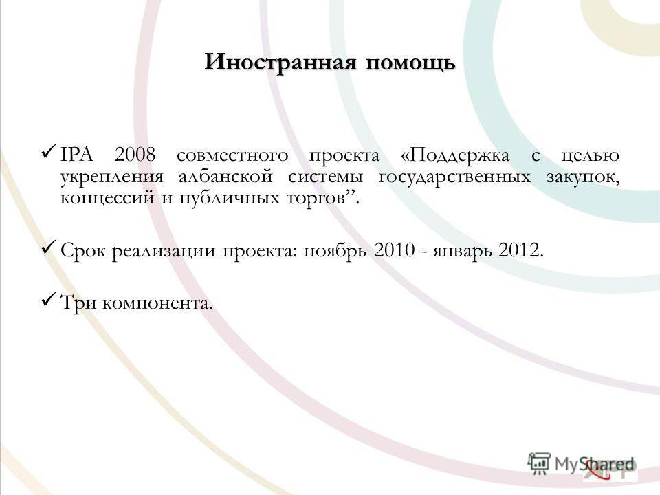 Иностранная помощь IPA 2008 совместного проекта «Поддержка с целью укрепления албанской системы государственных закупок, концессий и публичных торгов. Срок реализации проекта: ноябрь 2010 - январь 2012. Три компонента.
