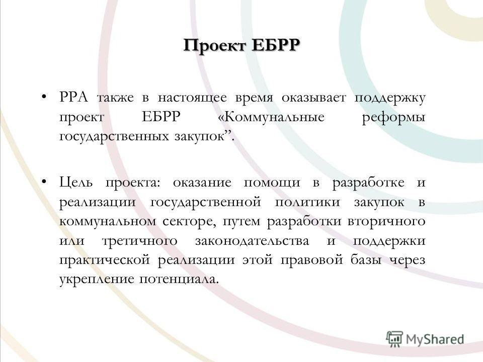 Проект ЕБРР PPA также в настоящее время оказывает поддержку проект ЕБРР «Коммунальные реформы государственных закупок. Цель проекта: оказание помощи в разработке и реализации государственной политики закупок в коммунальном секторе, путем разработки в
