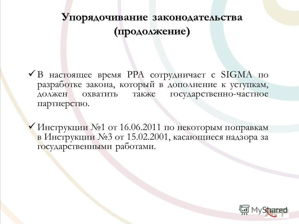Упорядочивание законодательства (продолжение) В настоящее время PPA сотрудничает с SIGMA по разработке закона, который в дополнение к уступкам, должен охватить также государственно-частное партнерство. Инструкции 1 от 16.06.2011 по некоторым поправка