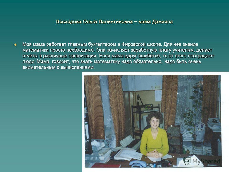Восходова Ольга Валентиновна – мама Даниила Моя мама работает главным бухгалтером в Фировской школе. Для неё знание математики просто необходимо. Она начисляет заработную плату учителям, делает отчёты в различные организации. Если мама вдруг ошибётся