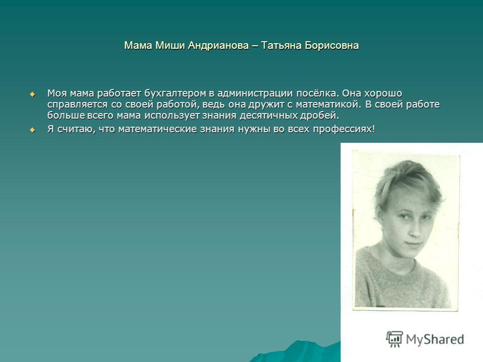 Мама Миши Андрианова – Татьяна Борисовна Моя мама работает бухгалтером в администрации посёлка. Она хорошо справляется со своей работой, ведь она дружит с математикой. В своей работе больше всего мама использует знания десятичных дробей. Моя мама раб