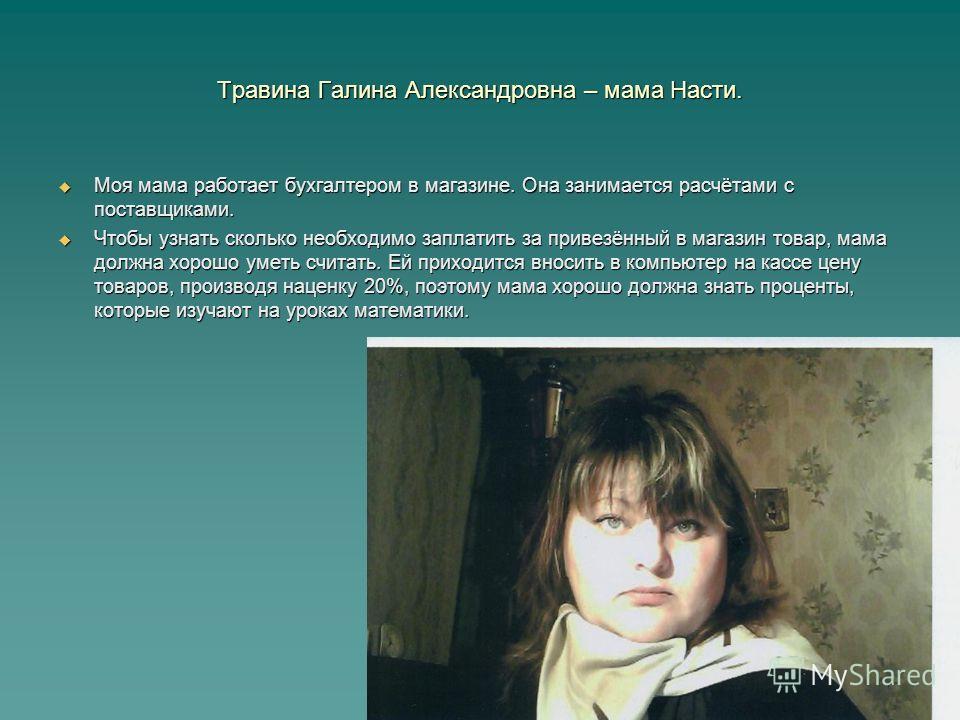 Травина Галина Александровна – мама Насти. Моя мама работает бухгалтером в магазине. Она занимается расчётами с поставщиками. Моя мама работает бухгалтером в магазине. Она занимается расчётами с поставщиками. Чтобы узнать сколько необходимо заплатить