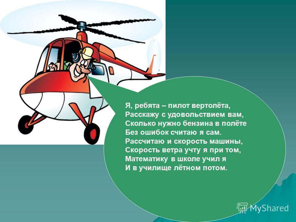 Я, ребята – пилот вертолёта, Расскажу с удовольствием вам, Сколько нужно бензина в полёте Без ошибок считаю я сам. Рассчитаю и скорость машины, Скорость ветра учту я при том, Математику в школе учил я И в училище лётном потом.
