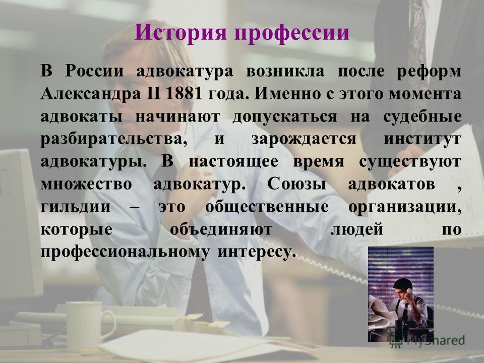 История профессии В России адвокатура возникла после реформ Александра II 1881 года. Именно с этого момента адвокаты начинают допускаться на судебные разбирательства, и зарождается институт адвокатуры. В настоящее время существуют множество адвокатур