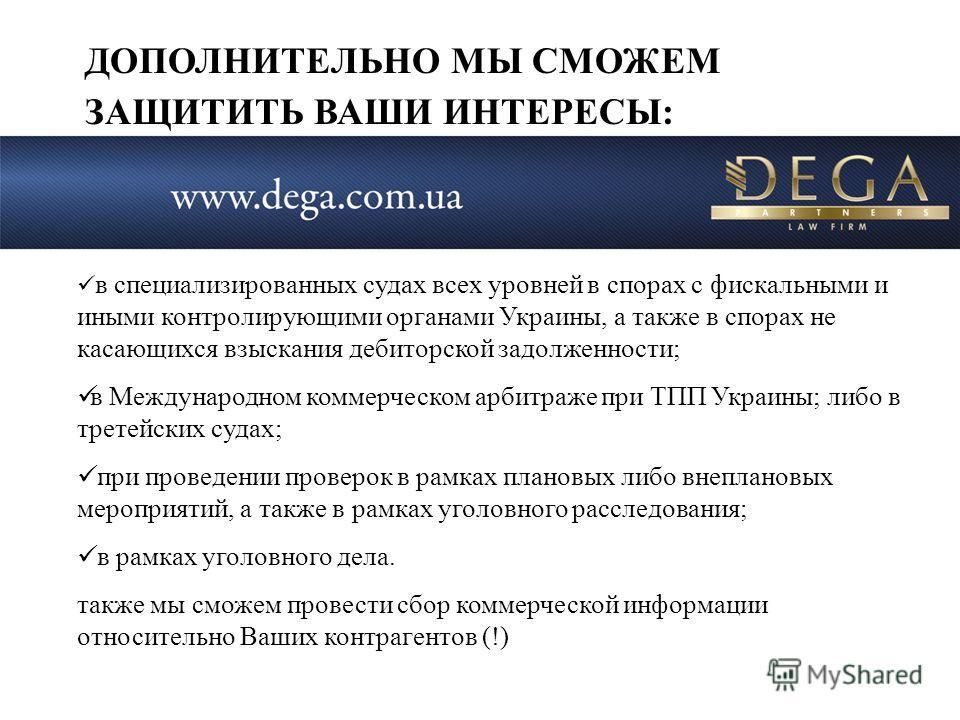 в специализированных судах всех уровней в спорах с фискальными и иными контролирующими органами Украины, а также в спорах не касающихся взыскания дебиторской задолженности; в Международном коммерческом арбитраже при ТПП Украины; либо в третейских суд
