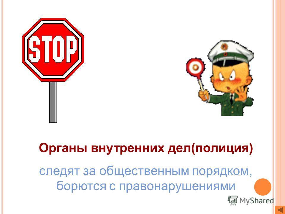 Органы внутренних дел(полиция) следят за общественным порядком, борются с правонарушениями