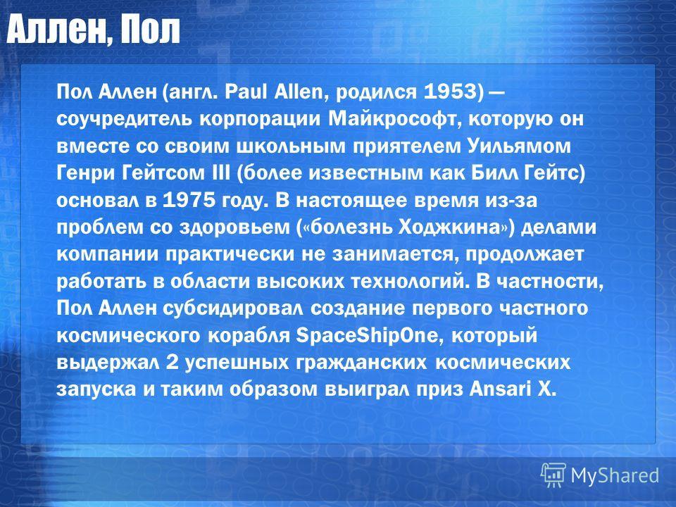 Аллен, Пол Пол Аллен (англ. Paul Allen, родился 1953) соучредитель корпорации Майкрософт, которую он вместе со своим школьным приятелем Уильямом Генри Гейтсом III (более известным как Билл Гейтс) основал в 1975 году. В настоящее время из-за проблем с