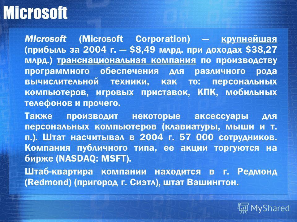 Microsoft Microsoft (Microsoft Corporation) крупнейшая (прибыль за 2004 г. $8,49 млрд. при доходах $38,27 млрд.) транснациональная компания по производству программного обеспечения для различного рода вычислительной техники, как то: персональных комп