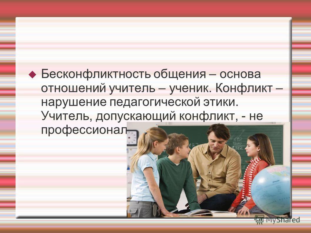 Бесконфликтность общения – основа отношений учитель – ученик. Конфликт – нарушение педагогической этики. Учитель, допускающий конфликт, - не профессионал.