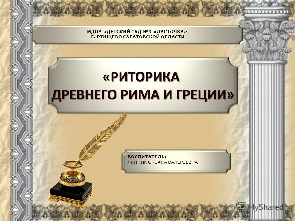 МДОУ «ДЕТСКИЙ САД 9 «ЛАСТОЧКА» Г. РТИЩЕВО САРАТОВСКОЙ ОБЛАСТИ «РИТОРИКА ДРЕВНЕГО РИМА И ГРЕЦИИ» ВОСПИТАТЕЛЬ: ЛИННИК ОКСАНА ВАЛЕРЬЕВНА