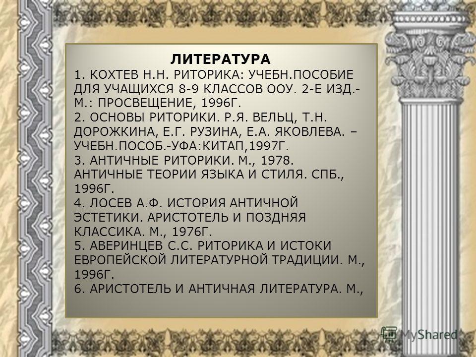 ЛИТЕРАТУРА 1. КОХТЕВ Н.Н. РИТОРИКА: УЧЕБН.ПОСОБИЕ ДЛЯ УЧАЩИХСЯ 8-9 КЛАССОВ ООУ. 2-Е ИЗД.- М.: ПРОСВЕЩЕНИЕ, 1996Г. 2. ОСНОВЫ РИТОРИКИ. Р.Я. ВЕЛЬЦ, Т.Н. ДОРОЖКИНА, Е.Г. РУЗИНА, Е.А. ЯКОВЛЕВА. – УЧЕБН.ПОСОБ.-УФА:КИТАП,1997Г. 3. АНТИЧНЫЕ РИТОРИКИ. М., 19
