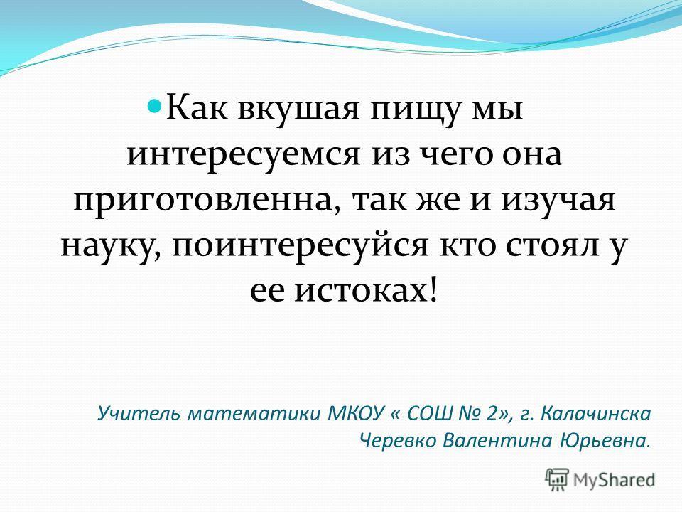 Учитель математики МКОУ « СОШ 2», г. Калачинска Черевко Валентина Юрьевна. Как вкушая пищу мы интересуемся из чего она приготовленна, так же и изучая науку, поинтересуйся кто стоял у ее истоках!