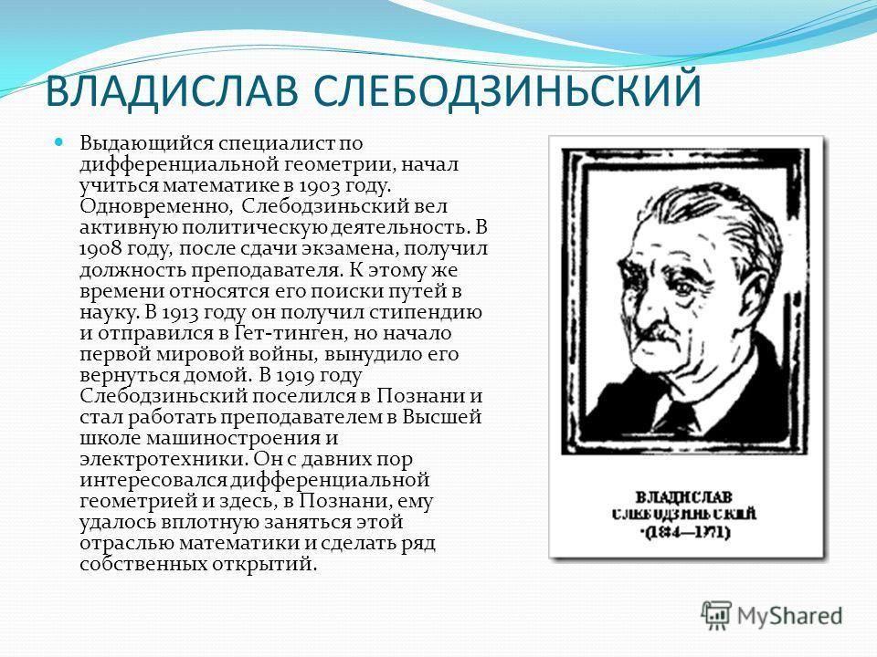 ВЛАДИСЛАВ СЛЕБОДЗИНЬСКИЙ Выдающийся специалист по дифференциальной геометрии, начал учиться математике в 1903 году. Одновременно, Слебодзиньский вел активную политическую деятельность. В 1908 году, после сдачи экзамена, получил должность преподавател