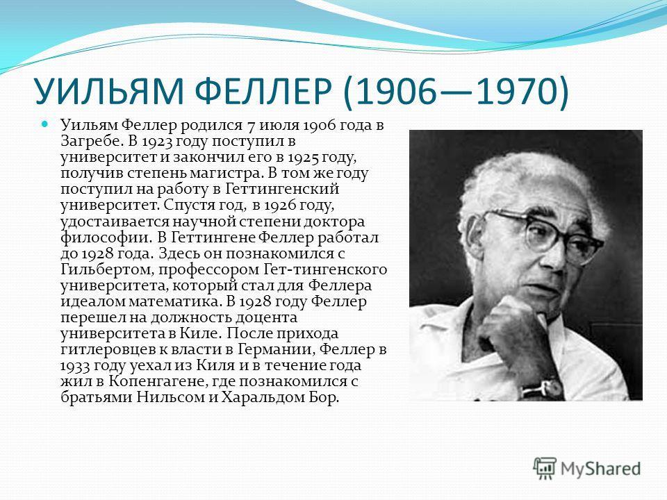 УИЛЬЯМ ФЕЛЛЕР (19061970) Уильям Феллер родился 7 июля 1906 года в Загребе. В 1923 году поступил в университет и закончил его в 1925 году, получив степень магистра. В том же году поступил на работу в Геттингенский университет. Спустя год, в 1926 году,
