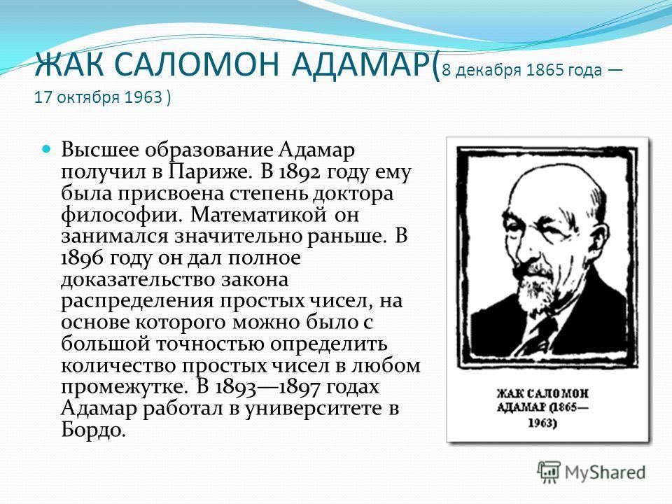 ЖАК САЛОМОН АДАМАР( 8 декабря 1865 года 17 октября 1963 ) Высшее образование Адамар получил в Париже. В 1892 году ему была присвоена степень доктора философии. Математикой он занимался значительно раньше. В 1896 году он дал полное доказательство зако
